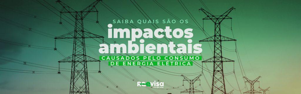 Impactos ambientais da energia elétrica: como reduzi-los