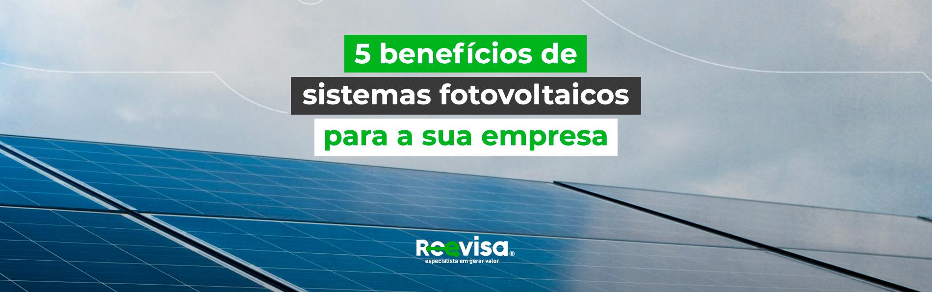 Conheça 5 benefícios de sistemas fotovoltaicos para sua empresa