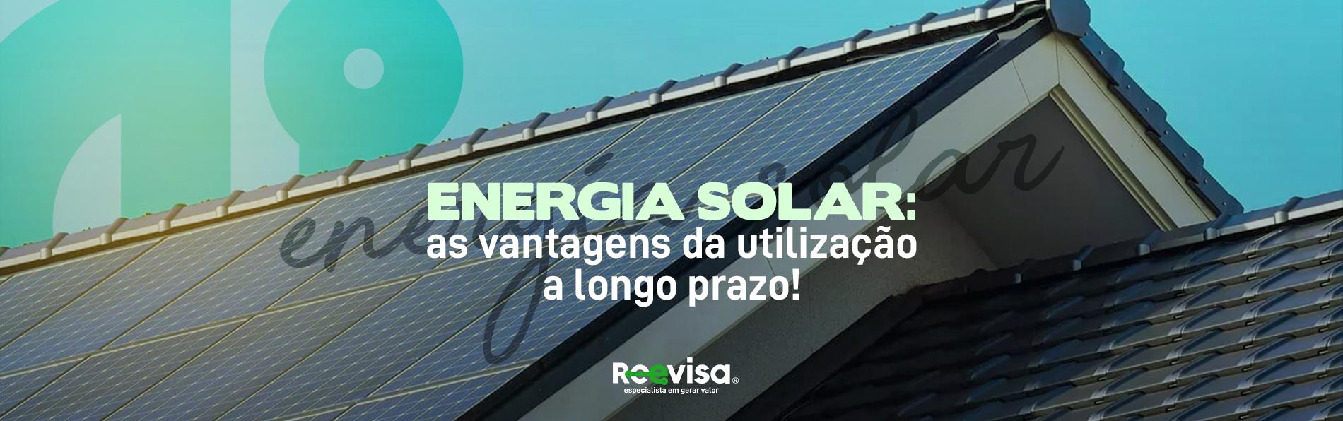 Energia solar: as vantagens da utilização a longo prazo